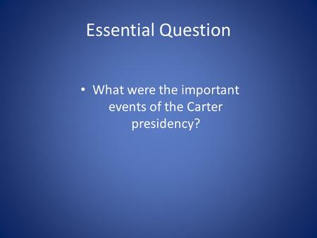 Essential Question What were the important events of the Carter presidency?
