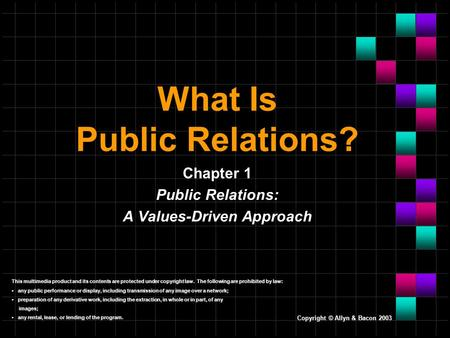 Copyright © Allyn & Bacon 2003 What Is Public Relations? Chapter 1 Public Relations: A Values-Driven Approach This multimedia product and its contents.