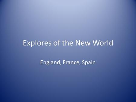 Explores of the New World England, France, Spain.