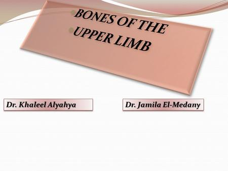 BONES OF THE UPPER LIMB Dr. Khaleel Alyahya Dr. Jamila El-Medany.