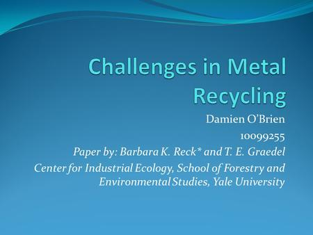 Damien O'Brien 10099255 Paper by: Barbara K. Reck* and T. E. Graedel Center for Industrial Ecology, School of Forestry and Environmental Studies, Yale.