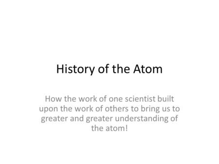 History of the Atom How the work of one scientist built upon the work of others to bring us to greater and greater understanding of the atom!