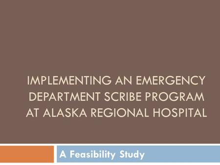 IMPLEMENTING AN EMERGENCY DEPARTMENT SCRIBE PROGRAM AT ALASKA REGIONAL HOSPITAL A Feasibility Study.