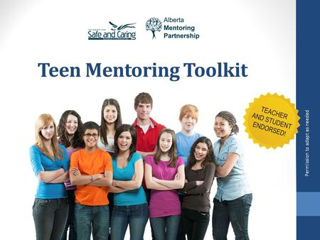 Teen Mentoring Toolkit Permission to adapt as needed www.albertamentors.ca/teen-mentoring www.resources.safeandcaring.ca/resource-students.