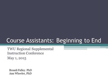 Course Assistants: Beginning to End TWU Regional Supplemental Instruction Conference May 1, 2015 Brandi Falley. PhD Ann Wheeler, PhD.