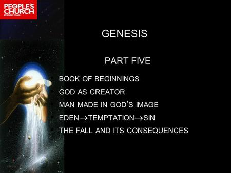 GENESIS PART FIVE  BOOK OF BEGINNINGS  GOD AS CREATOR  MAN MADE <strong>IN</strong> GOD ' S IMAGE  EDEN  TEMPTATION  SIN  THE FALL AND ITS CONSEQUENCES.