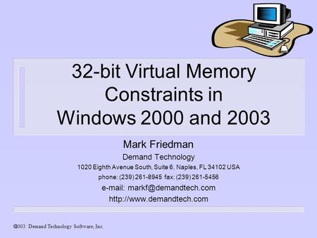  Demand Technology Software, Inc. 32-bit Virtual Memory Constraints in Windows 2000 and 2003 Mark Friedman Demand Technology 1020 Eighth Avenue South,