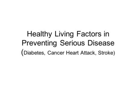 Healthy Living Factors in Preventing Serious Disease ( Diabetes, Cancer Heart Attack, Stroke)