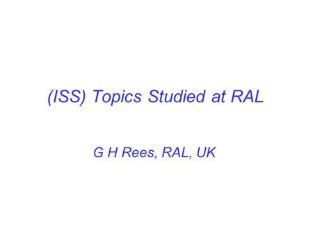 (ISS) Topics Studied at RAL G H Rees, RAL, UK. ISS Work Areas 1. Bunch train patterns for the acceleration and storage of μ ± beams. 2. A 50Hz, 1.2 MW,