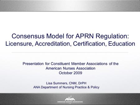 Consensus Model for APRN Regulation: Licensure, Accreditation, Certification, Education Presentation for Constituent Member Associations of the American.
