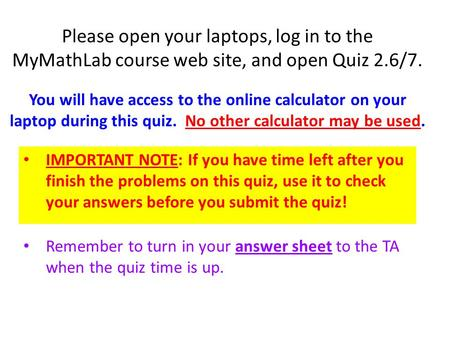 Please open your laptops, log in to the MyMathLab course web site, and open Quiz 2.6/7. You will have access to the online calculator on your laptop during.