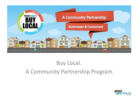 Buy Local. A Community Partnership Program. What is Buy Local? Wicked Local has launched a grass rots community partnership program called Buy Local.