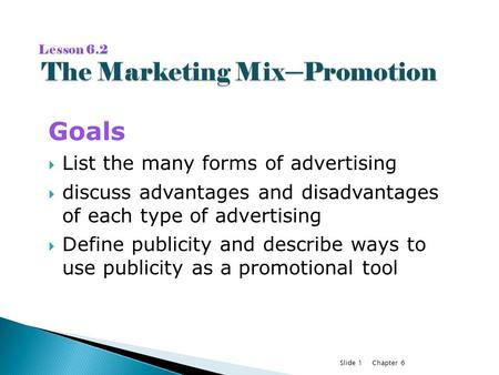 Chapter 6Slide 1 Goals  List the many forms of advertising  discuss advantages and disadvantages of each type of advertising  Define publicity and describe.