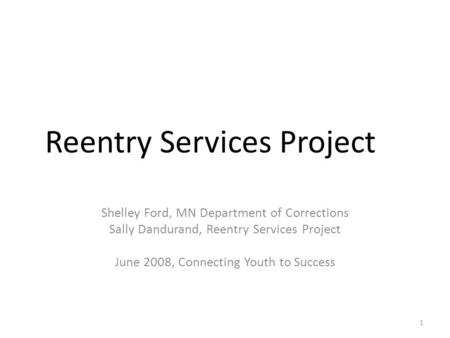 Reentry Services Project Shelley Ford, MN Department of Corrections Sally Dandurand, Reentry Services Project June 2008, Connecting Youth to Success 1.