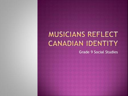Grade 9 Social Studies.  Music can reflect a sense of Canadian identity. What are all the different genres of music familiar to you? Who are some of.