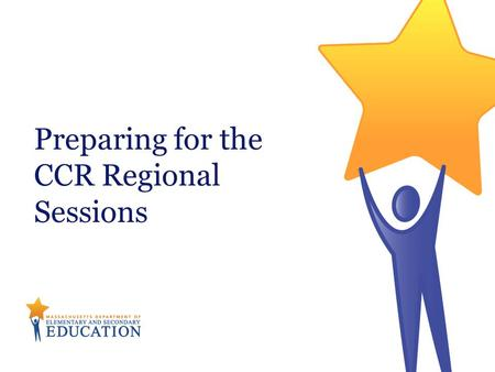 Preparing for the CCR Regional Sessions. Massachusetts Department of Elementary & Secondary Education College and career readiness means an individual.