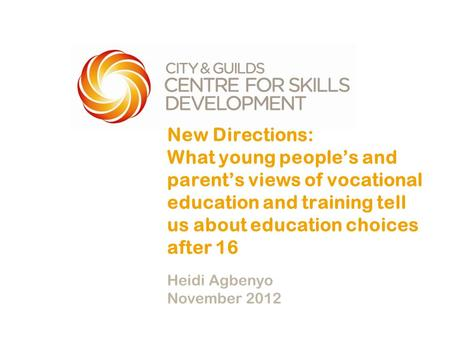 New Directions: What young people's and parent's views of vocational education and training tell us about education choices after 16 Heidi Agbenyo November.