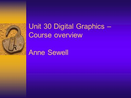 Unit 30 Digital Graphics – Course overview Anne Sewell
