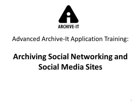1 Advanced Archive-It Application Training: Archiving Social Networking and Social Media Sites.