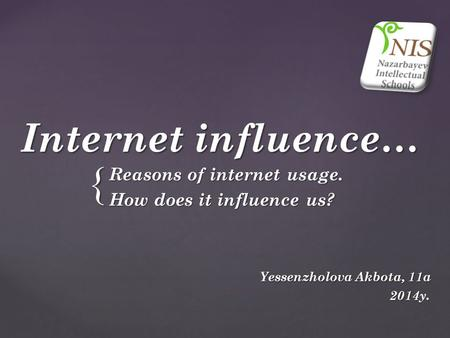 { Internet influence… Reasons of internet usage. How does it influence us? Yessenzholova Akbota, 11a Yessenzholova Akbota, 11a 2014y. 2014y.