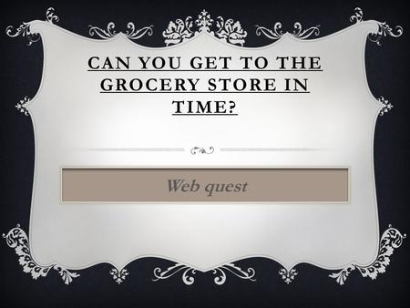 CAN YOU GET TO THE GROCERY STORE IN TIME? Web quest.