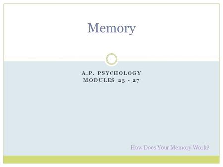 A.P. PSYCHOLOGY MODULES 23 - 27 Memory How Does Your Memory Work?