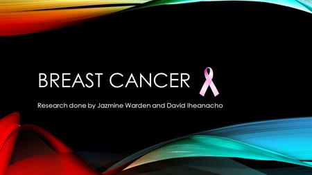 BREAST CANCER Research done by Jazmine Warden and David Iheanacho.