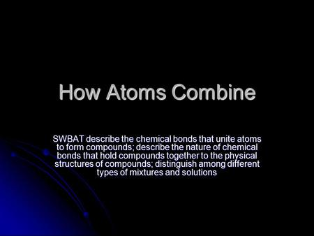 How Atoms Combine SWBAT describe the chemical bonds that unite atoms to form compounds; describe the nature of chemical bonds that hold compounds together.