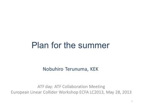 Plan for the summer Nobuhiro Terunuma, KEK ATF day: ATF Collaboration Meeting European Linear Collider Workshop ECFA LC2013, May 28, 2013 1.