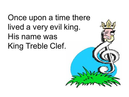 Once upon a time there lived a very evil king. His name was King Treble Clef.