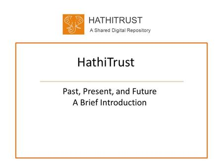HATHITRUST A Shared Digital Repository HathiTrust Past, Present, and Future A Brief Introduction.