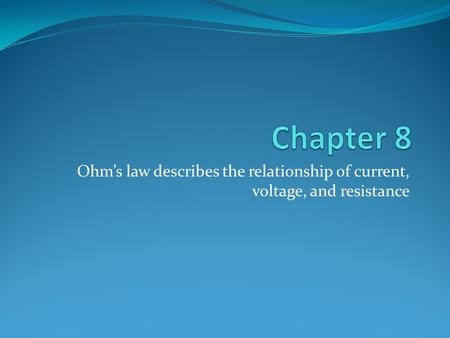 Ohm's law describes the relationship of current, voltage, and resistance.