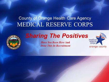 County of Orange Health Care Agency MEDICAL RESERVE CORPS Sharing The Positives Have You Been Here And Done This In Recruitment.