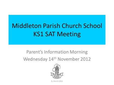 Middleton Parish Church School KS1 SAT Meeting Parent's Information Morning Wednesday 14 th November 2012 N. Dennis 2012.