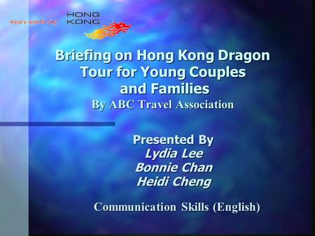 Briefing on Hong Kong Dragon Tour for Young Couples and Families By ABC Travel Association Presented By Lydia Lee Bonnie Chan Heidi Cheng Communication.