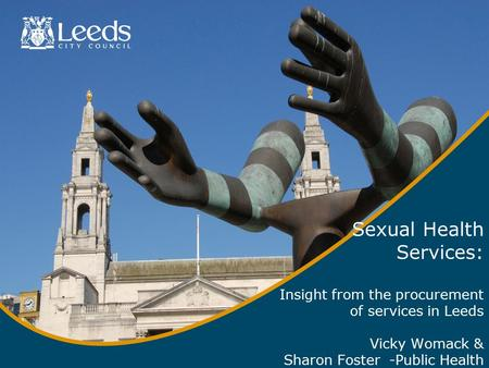 Sexual Health Services: Insight from the procurement of services in Leeds Vicky Womack & Sharon Foster -Public Health.