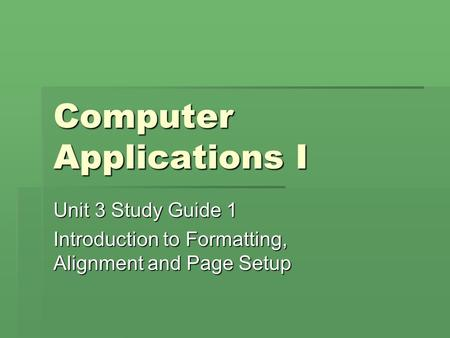 Computer Applications I Unit 3 Study Guide 1 Introduction to Formatting, Alignment and Page Setup.