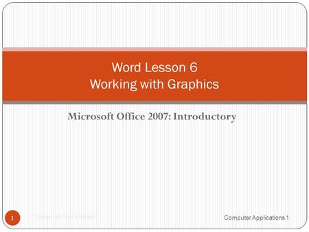 Microsoft Office 2007: Introductory 1 Word Lesson 6 Working with Graphics Computer Applications 1.