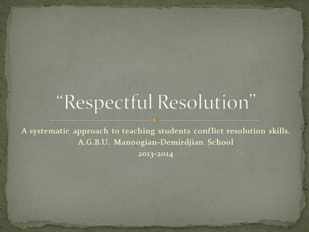 A systematic approach to teaching students conflict resolution skills. A.G.B.U. Manoogian-Demirdjian School 2013-2014.