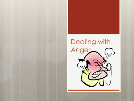 Dealing with Anger. Anger  Everyone deals with anger at some point  It is important that when you experience anger, it is dealt with in a health way.