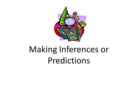"Making Inferences or Predictions. What is Inference? ""The Art of Predicting"" Thinking at a higher level. Being able to infer separates good readers from."