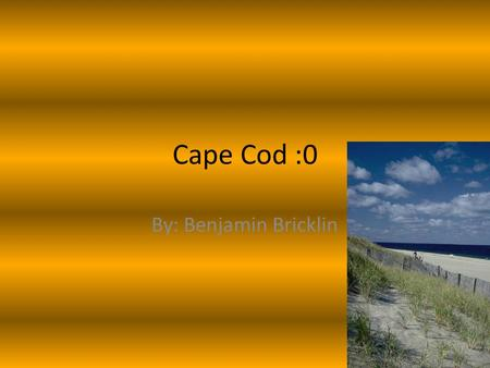 Cape Cod :0 By: Benjamin Bricklin. Getting There Hi today I'm going to tell you about my trip to cape cod. It was a long ride so my family stop at a hotel.
