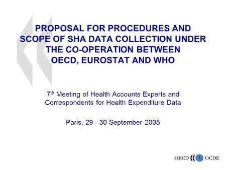 1 PROPOSAL FOR PROCEDURES AND SCOPE OF SHA DATA COLLECTION UNDER THE CO-OPERATION BETWEEN OECD, EUROSTAT AND WHO 7 th Meeting of Health Accounts Experts.