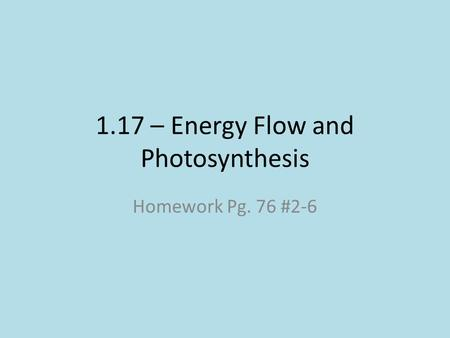 1.17 – Energy Flow and Photosynthesis Homework Pg. 76 #2-6.