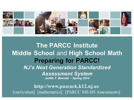The PARCC Institute Middle School and High School <strong>Math</strong> Preparing for PARCC! NJ's Next Generation Standardized Assessment System Judith T. Brendel - Spring.