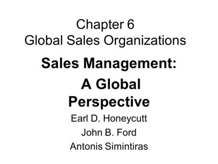 Chapter 6 Global Sales Organizations Sales Management: A Global Perspective Earl D. Honeycutt John B. Ford Antonis Simintiras.