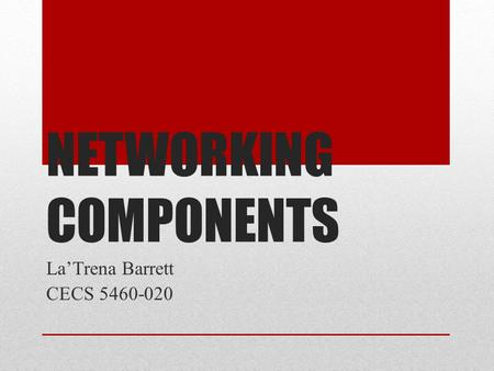 NETWORKING COMPONENTS La'Trena Barrett CECS 5460-020.
