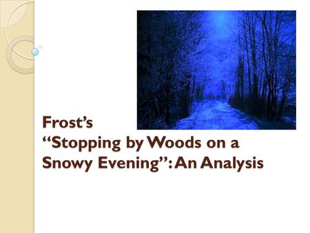 stanza overview in stopping by woods on a snowy evening Stopping by woods on a snowy evening is a poem written in 1922 by robert frost, and published in 1923 in his new hampshire volume imagery, personification, and repetition are prominent in the work in a letter to louis untermeyer, frost called it my best bid for remembrance.