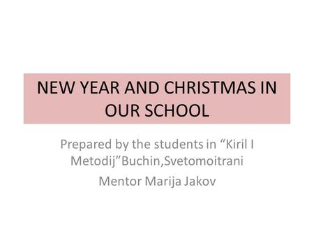 "NEW YEAR AND CHRISTMAS IN OUR SCHOOL Prepared by the students in ""Kiril I Metodij""Buchin,Svetomoitrani Mentor Marija Jakov."