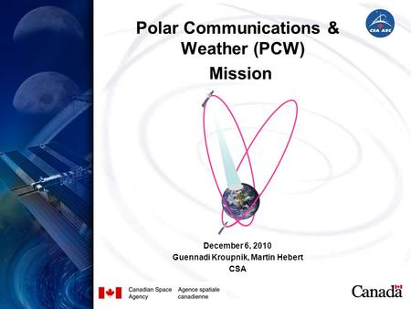 Polar Communications & Weather (PCW) Mission December 6, 2010 Guennadi Kroupnik, Martin Hebert CSA.